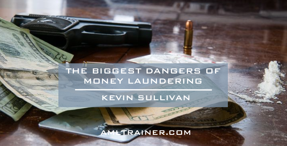 The Biggest Dangers of Money Laundering by Kevin Sulllivan, CAMS The AML Training Academy President